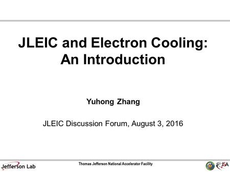 JLEIC and Electron Cooling: An Introduction Yuhong Zhang JLEIC Discussion Forum, August 3, 2016.