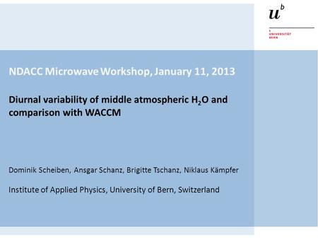 NDACC Microwave Workshop, January 11, 2013 Diurnal variability of middle atmospheric H 2 O and comparison with WACCM Dominik Scheiben, Ansgar Schanz, Brigitte.