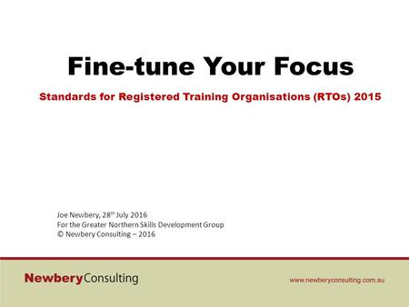 Fine-tune Your Focus Standards for Registered Training Organisations (RTOs) 2015 Joe Newbery, 28 th July 2016 For the Greater Northern Skills Development.