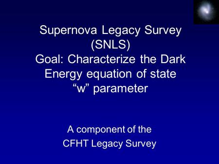 "Supernova Legacy Survey (SNLS) Goal: Characterize the Dark Energy equation of state ""w"" parameter A component of the CFHT Legacy Survey."