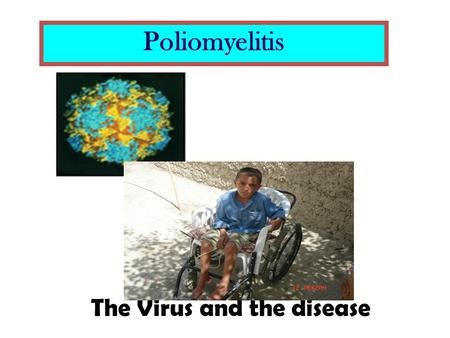 Poliomyelitis The Virus and the disease.