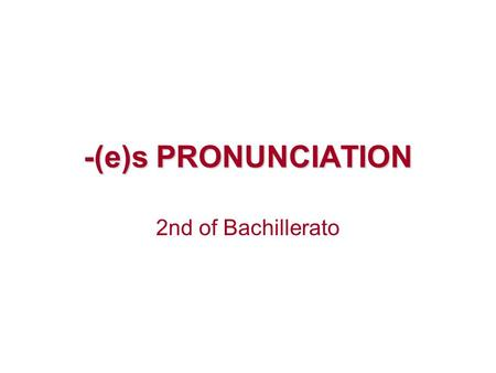 -(e)s PRONUNCIATION 2nd of Bachillerato. -s is pronounced /s/ after fortis or voiceless consonants: p, t, k, f, th /θ/ helps, forgets, walks, chats *births.
