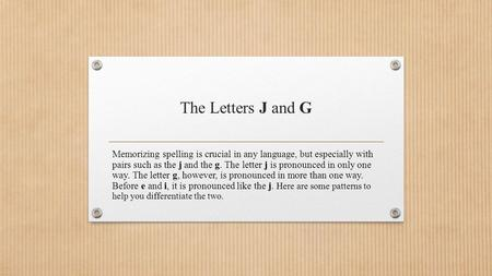 The Letters J and G Memorizing spelling is crucial in any language, but especially with pairs such as the j and the g. The letter j is pronounced in only.