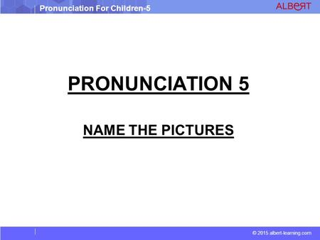 © 2015 albert-learning.com Pronunciation For Children-5 PRONUNCIATION 5 NAME THE PICTURES.