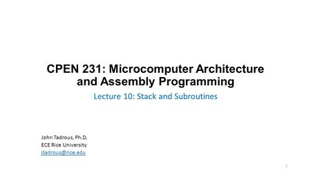 CPEN 231: Microcomputer Architecture and Assembly Programming Lecture 10: Stack and Subroutines John Tadrous, Ph.D. ECE Rice University
