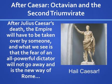 After Caesar: Octavian and the Second Triumvirate After Julius Caesar's death, the Empire will have to be taken over by someone, and what we see is that.