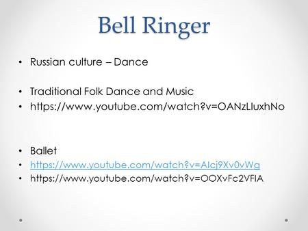 Bell Ringer Russian culture – Dance Traditional Folk Dance and Music https://www.youtube.com/watch?v=OANzLIuxhNo Ballet https://www.youtube.com/watch?v=AIcj9Xv0vWg.