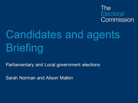 Candidates and agents Briefing Parliamentary and Local government elections Sarah Norman and Alison Malkin.