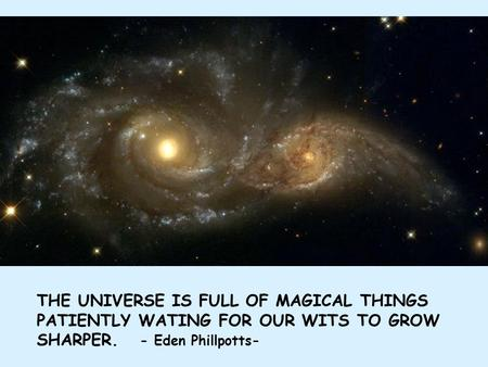 THE UNIVERSE IS FULL OF MAGICAL THINGS PATIENTLY WATING FOR OUR WITS TO GROW SHARPER. - Eden Phillpotts-