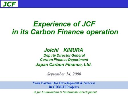 JCF September 14, 2006 Experience of JCF in its Carbon Finance operation Joichi KIMURA Deputy Director General Carbon Finance Department Japan Carbon Finance,