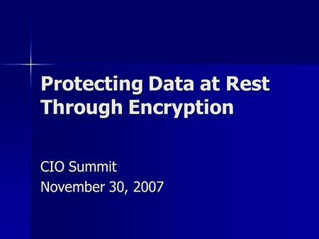 Protecting Data at Rest Through Encryption CIO Summit November 30, 2007.