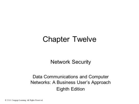 Chapter Twelve Network Security Data Communications and Computer Networks: A Business User's Approach Eighth Edition © 2016. Cengage Learning. All Rights.