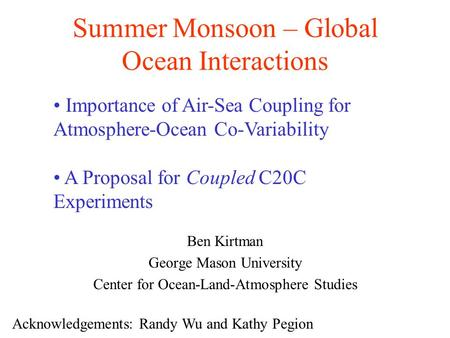 Summer Monsoon – Global Ocean Interactions Ben Kirtman George Mason University Center for Ocean-Land-Atmosphere Studies Acknowledgements: Randy Wu and.