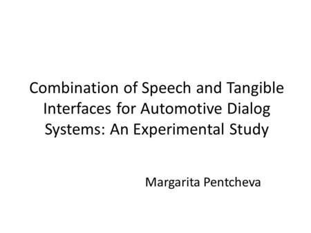 Combination of Speech and Tangible Interfaces for Automotive Dialog Systems: An Experimental Study Margarita Pentcheva.