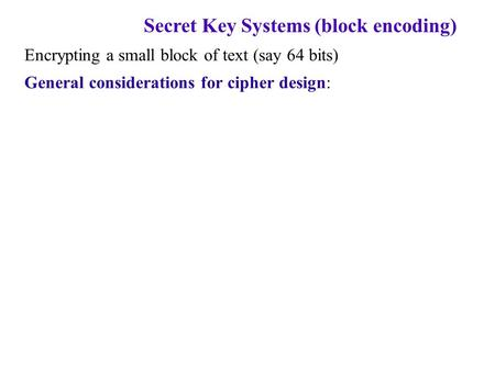 Secret Key Systems (block encoding) Encrypting a small block of text (say 64 bits) General considerations for cipher design: