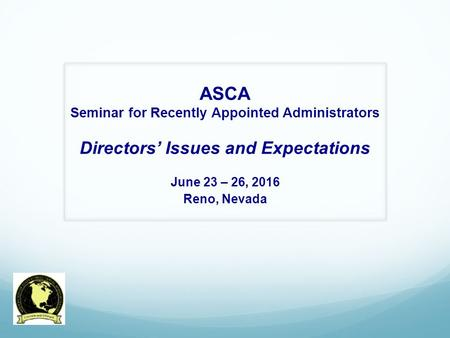 ASCA Seminar for Recently Appointed Administrators Directors' Issues and Expectations June 23 – 26, 2016 Reno, Nevada.