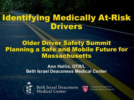 Identifying Medically At-Risk Drivers Older Driver Safety Summit Planning a Safe and Mobile Future for Massachusetts Ann Hollis, OTR/L Beth Israel Deaconess.