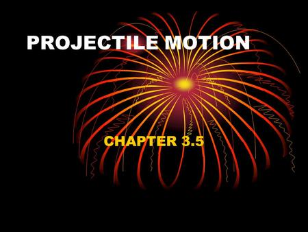 PROJECTILE MOTION CHAPTER 3.5. PROJECTILE MOTION THE MOTION OF OBJECTS THROUGH THE AIR IN TWO DIMENSIONS.