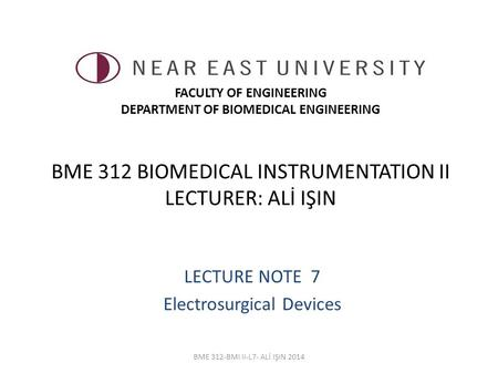 BME 312 BIOMEDICAL INSTRUMENTATION II LECTURER: ALİ IŞIN LECTURE NOTE 7 Electrosurgical Devices BME 312-BMI II-L7- ALİ IŞIN 2014 FACULTY OF ENGINEERING.
