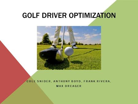 GOLF DRIVER OPTIMIZATION COLE SNIDER, ANTHONY BOYD, FRANK RIVERA, MAX DREAGER.