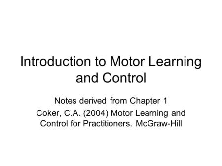 Introduction to Motor Learning and Control Notes derived from Chapter 1 Coker, C.A. (2004) Motor Learning and Control for Practitioners. McGraw-Hill.
