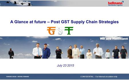 A Glance at future – Post GST Supply Chain Strategies We are Hellmann July 23 2015 CONFIDENTIAL – For Internal circulation only.