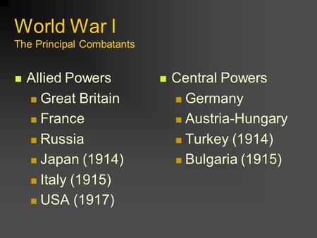 World War I The Principal Combatants Allied Powers Great Britain France Russia Japan (1914) Italy (1915) USA (1917) Central Powers Germany Austria-Hungary.