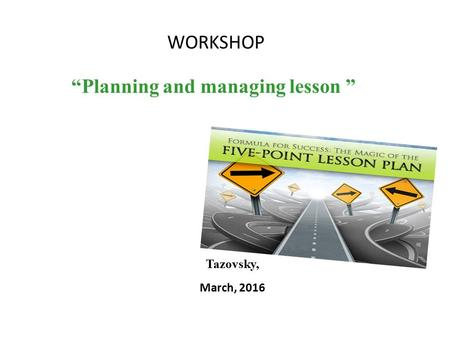 "WORKSHOP ""Planning and managing lesson "" Tazovsky, March, 2016."