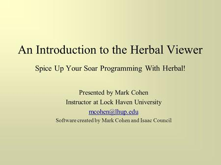 An Introduction to the Herbal Viewer Spice Up Your Soar Programming With Herbal! Presented by Mark Cohen Instructor at Lock Haven University