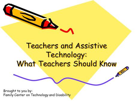 Teachers and Assistive Technology: What Teachers Should Know Brought to you by: Family Center on Technology and Disability.