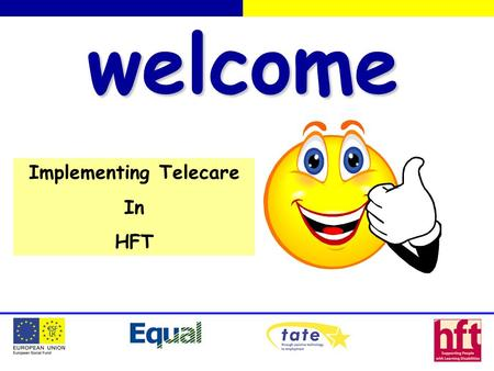 Welcome Implementing Telecare In HFT. Assistive Technology Issues What is it? Assessment? Funding & Responsibilities? Installation & Maintenance? Disaster.