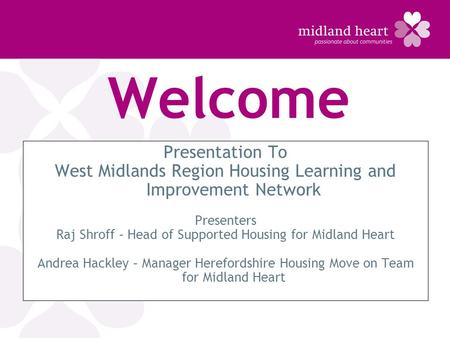 Welcome Presentation To West Midlands Region Housing Learning and Improvement Network Presenters Raj Shroff – Head of Supported Housing for Midland Heart.