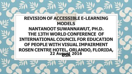 REVISION OF ACCESSIBLE E-LEARNING MODELS NANTANOOT SUWANNAWUT, PH.D. THE 13TH WORLD CONFERENCE OF INTERNATIONAL COUNCIL FOR EDUCATION OF PEOPLE WITH VISUAL.