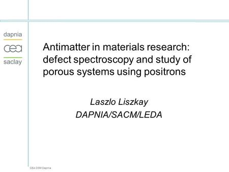 CEA DSM Dapnia Antimatter in materials research: defect spectroscopy and study of porous systems using positrons Laszlo Liszkay DAPNIA/SACM/LEDA.