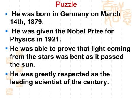 Puzzle  He was born in Germany on March 14th, 1879.  He was given the Nobel Prize for Physics in 1921.  He was able to prove that light coming from.