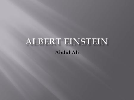 Abdul Ali. Who is Albert Einstein? ▪ Einstein was born on March, 14, 1879 ▪ German-born theoretical physicist ▪ He lived in many places, some of which.