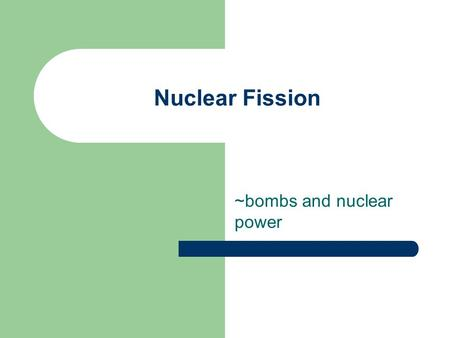 Nuclear Fission ~bombs and nuclear power. Nuclear fission ~the separating of a nucleus of an atom. This is the process used by nuclear power stations.