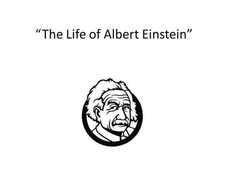 """The Life of Albert Einstein"". About Albert Albert Einstein was born in Germany. He was born in Ulm Wurttemberg. In 1921 he won the Nobel Prize for physics."