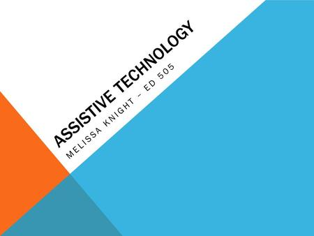 ASSISTIVE TECHNOLOGY MELISSA KNIGHT – ED 505. According to the U.S. Assistive Technology Act of 2004, an assistive technology device can be defined as: