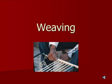 Weaving. What is weaving? According to Wikipedia, Weaving is a textile craft in which two distinct sets of yarns or threads are interlaced to form a fabric.