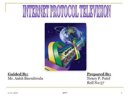 5/11/2009 IPTV 1 Guided By: Mr. Ankit Biscuitwala Prepared By: Nency P. Patel Roll No:37.