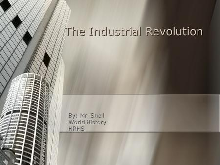 The Industrial Revolution By: Mr. Snell World History HRHS.