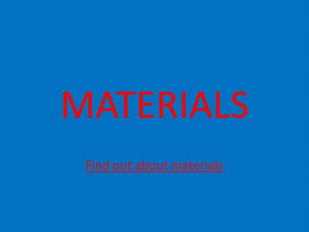 MATERIALS Find out about materials. Metal Metal is a man made material. Metal is made by melting ores together. There is a variation of metals for e.g.