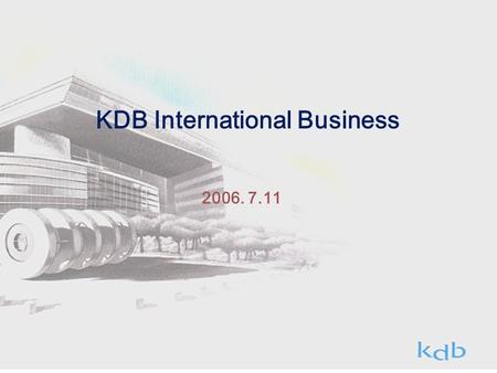 2006. 7.11 KDB International Business. Ⅰ. Overview Past ○ Korea's first bank to introduce Foreign Capital ('60.4) ○ Korea's first bank to introduce Bank.