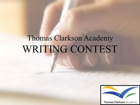 Thomas Clarkson Academy WRITING CONTEST. Why? Writing is an important way to communicate and share ideas. We want to promote lifelong literacy skills!