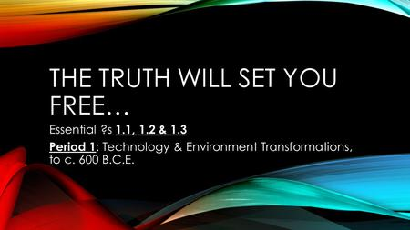 THE TRUTH WILL SET YOU FREE… Essential ?s 1.1, 1.2 & 1.3 Period 1 : Technology & Environment Transformations, to c. 600 B.C.E.