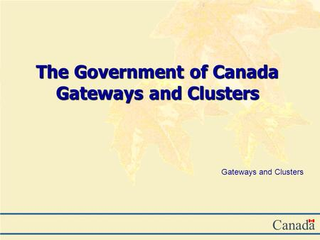Canada The Government of Canada Gateways and Clusters Gateways and Clusters.