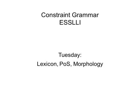 Constraint Grammar ESSLLI Tuesday: Lexicon, PoS, Morphology.