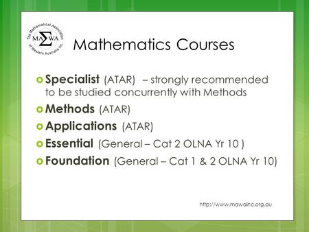 Mathematics Courses  Specialist (ATAR) – strongly recommended to be studied concurrently with Methods  Methods (ATAR)  Applications (ATAR)  Essential.