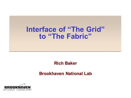 "Interface of ""The Grid"" to ""The Fabric"" Rich Baker Brookhaven National Lab."